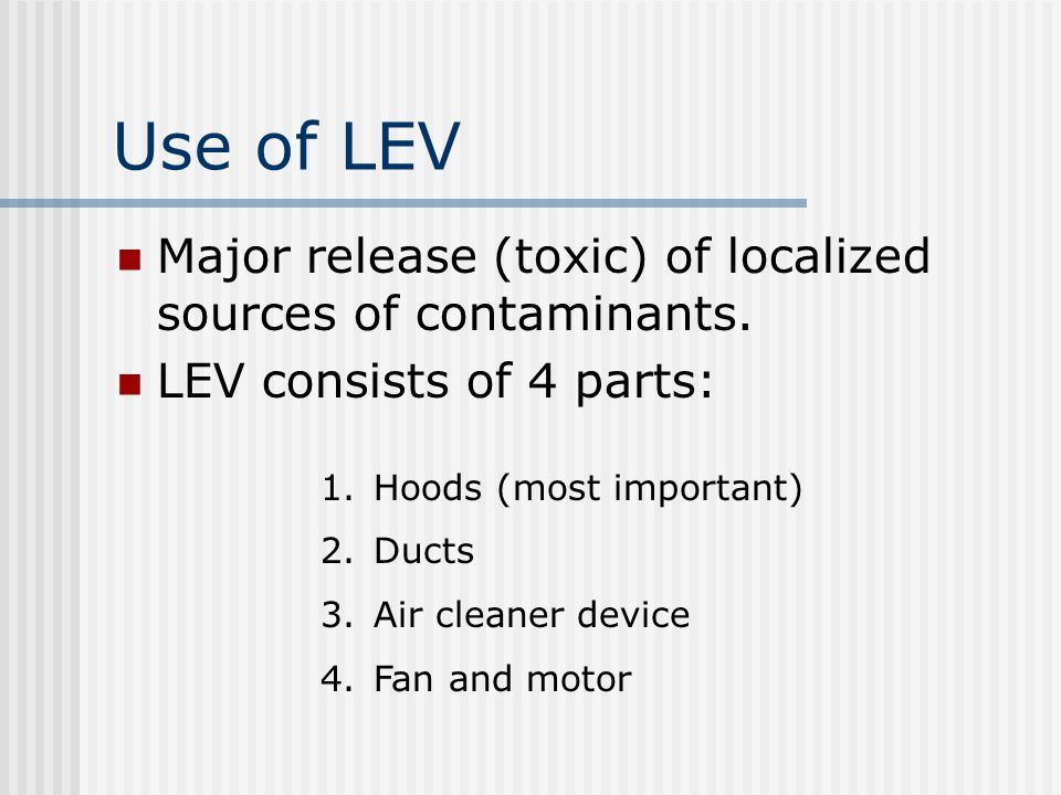 Use of LEV Major release (toxic) of localized sources of contaminants. LEV consists of 4 parts: 1.Hoods (most important) 2.Ducts 3.Air cleaner device