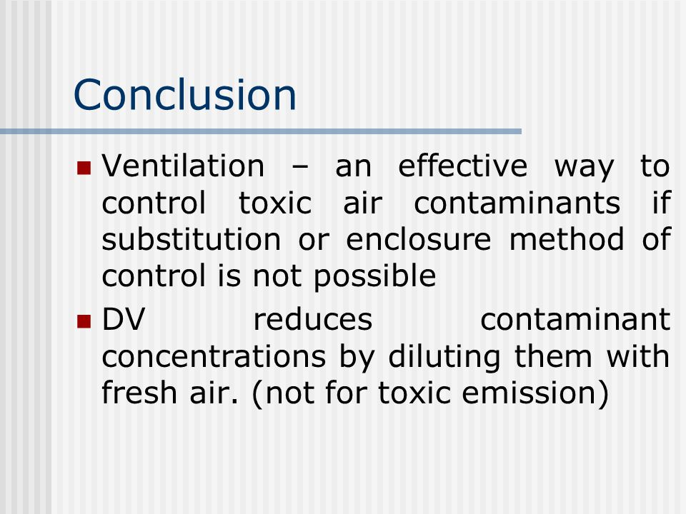 Conclusion Ventilation – an effective way to control toxic air contaminants if substitution or enclosure method of control is not possible DV reduces