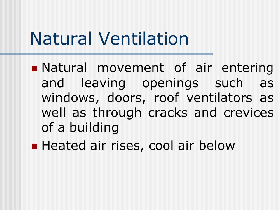 Natural Ventilation Natural movement of air entering and leaving openings such as windows, doors, roof ventilators as well as through cracks and crevices of a building Heated air rises, cool air below