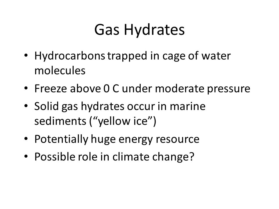 Gas Hydrates Hydrocarbons trapped in cage of water molecules Freeze above 0 C under moderate pressure Solid gas hydrates occur in marine sediments ( yellow ice ) Potentially huge energy resource Possible role in climate change