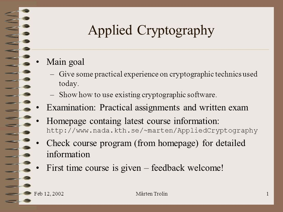 Feb 12, 2002Mårten Trolin1 Applied Cryptography Main goal –Give some practical experience on cryptographic technics used today. –Show how to use exist