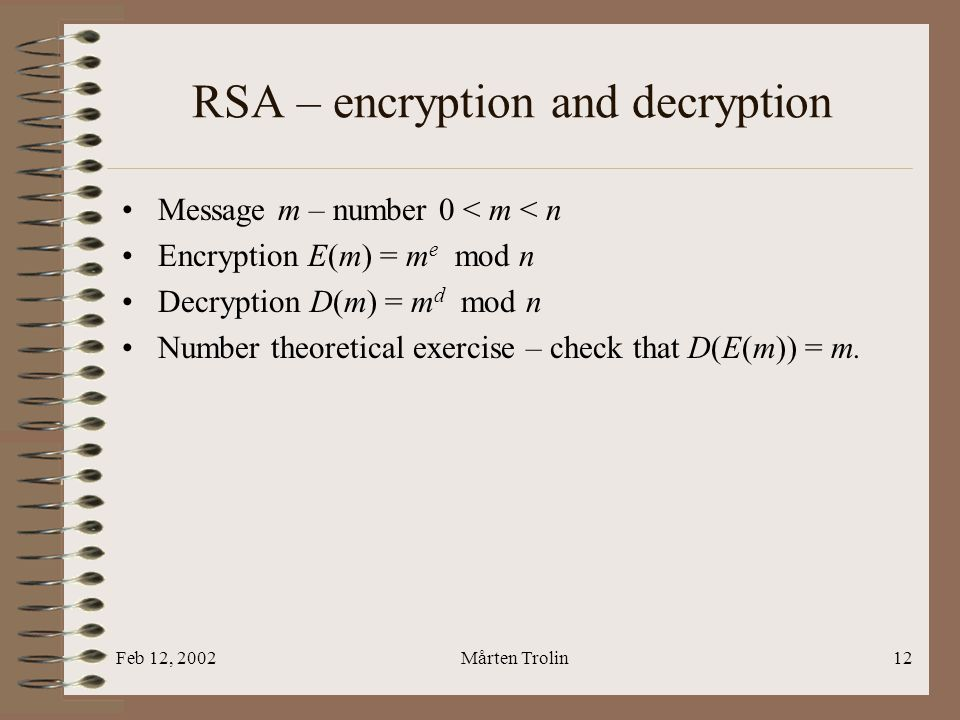 Feb 12, 2002Mårten Trolin12 RSA – encryption and decryption Message m – number 0 < m < n Encryption E(m) = m e mod n Decryption D(m) = m d mod n Numbe