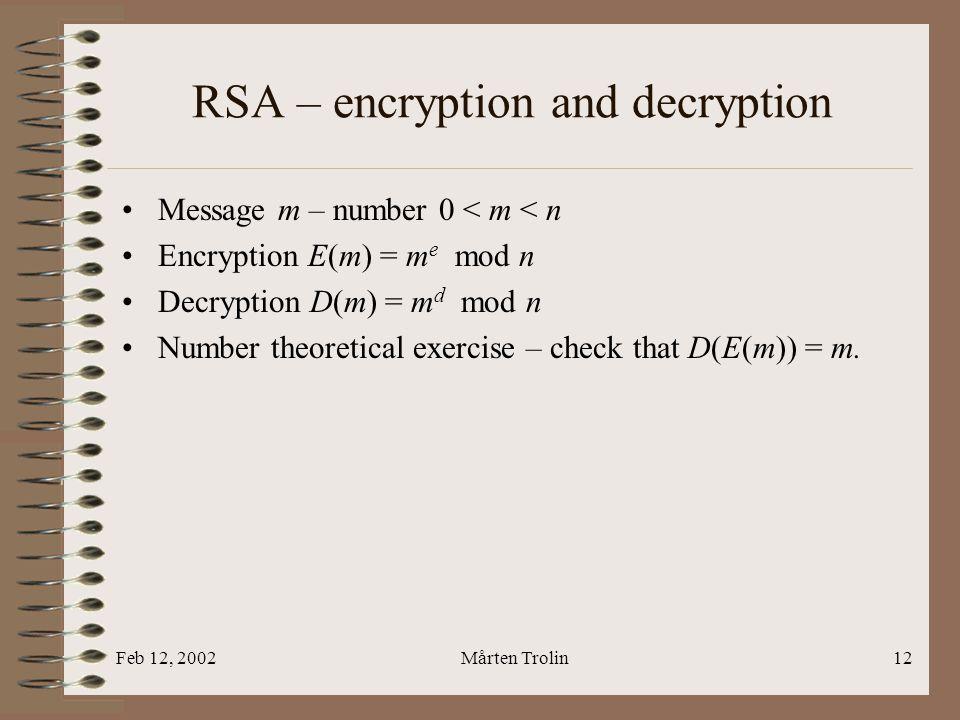 Feb 12, 2002Mårten Trolin12 RSA – encryption and decryption Message m – number 0 < m < n Encryption E(m) = m e mod n Decryption D(m) = m d mod n Number theoretical exercise – check that D(E(m)) = m.