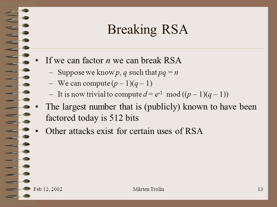 Feb 12, 2002Mårten Trolin13 Breaking RSA If we can factor n we can break RSA –Suppose we know p, q such that pq = n –We can compute (p – 1)(q – 1) –It is now trivial to compute d = e -1 mod ((p – 1)(q – 1)) The largest number that is (publicly) known to have been factored today is 512 bits Other attacks exist for certain uses of RSA