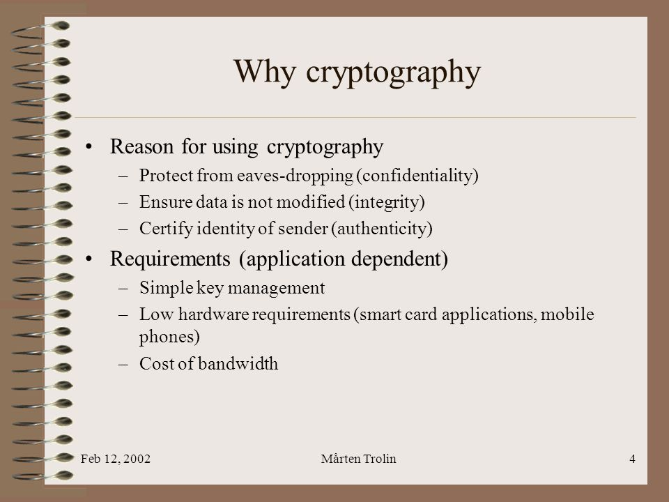 Feb 12, 2002Mårten Trolin4 Why cryptography Reason for using cryptography –Protect from eaves-dropping (confidentiality) –Ensure data is not modified (integrity) –Certify identity of sender (authenticity) Requirements (application dependent) –Simple key management –Low hardware requirements (smart card applications, mobile phones) –Cost of bandwidth