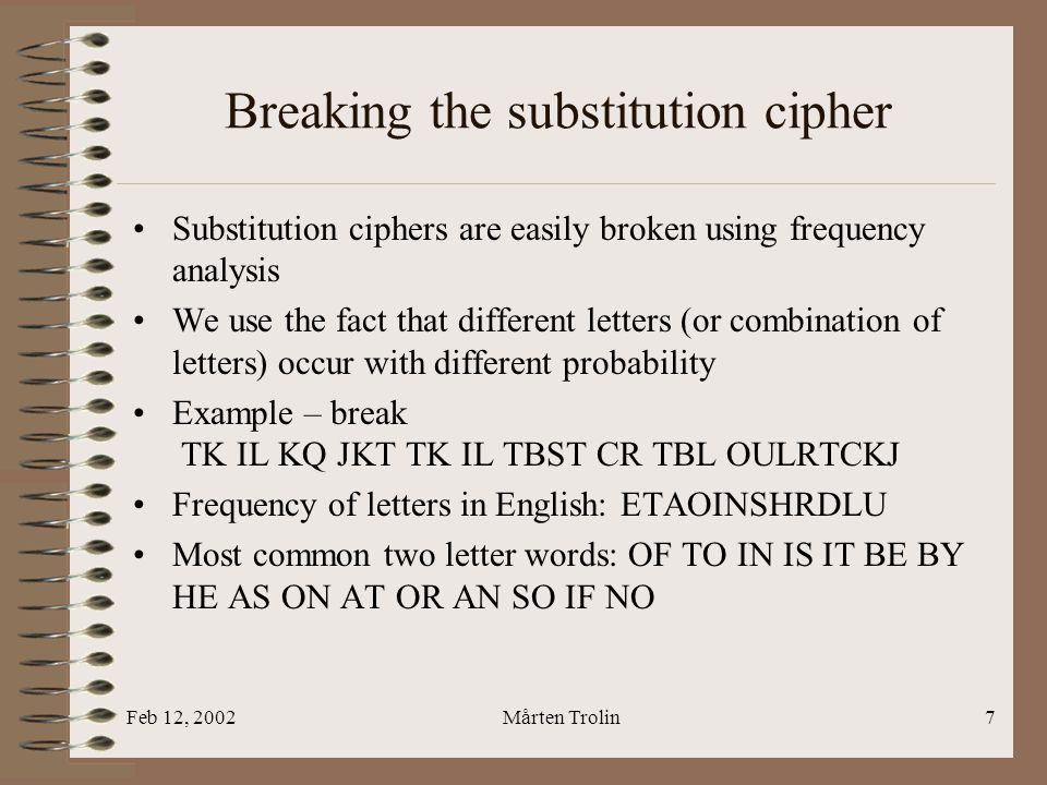 Feb 12, 2002Mårten Trolin7 Breaking the substitution cipher Substitution ciphers are easily broken using frequency analysis We use the fact that different letters (or combination of letters) occur with different probability Example – break TK IL KQ JKT TK IL TBST CR TBL OULRTCKJ Frequency of letters in English: ETAOINSHRDLU Most common two letter words: OF TO IN IS IT BE BY HE AS ON AT OR AN SO IF NO