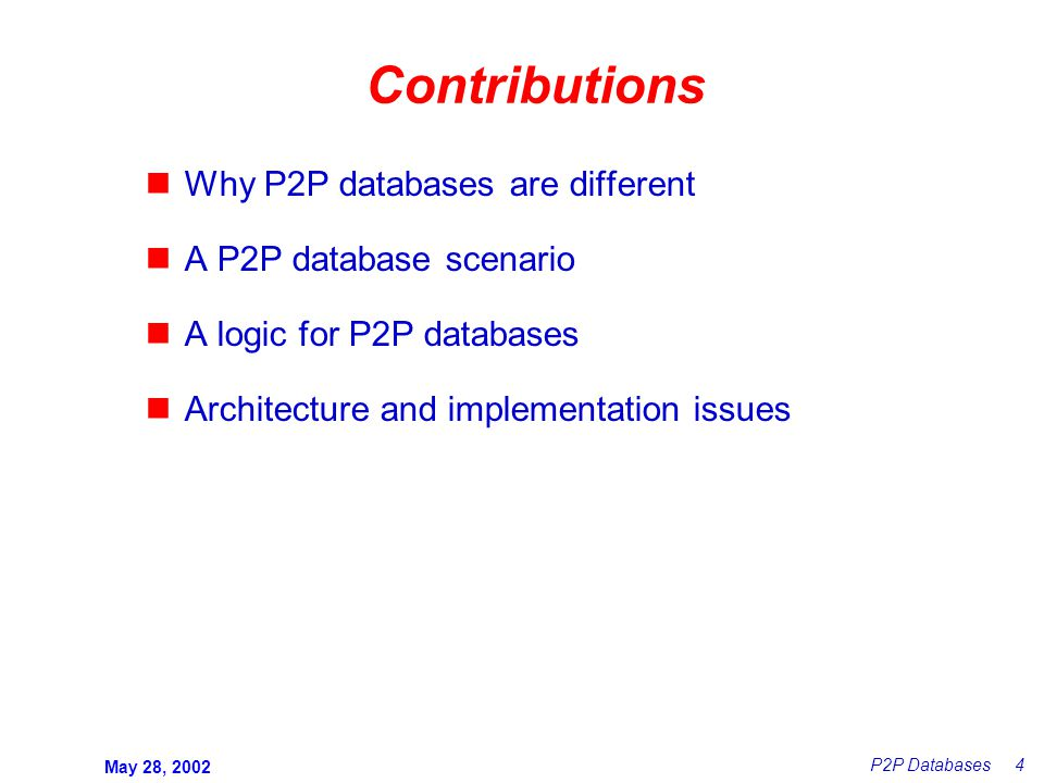May 28, 2002 P2P Databases 4 Contributions Why P2P databases are different A P2P database scenario A logic for P2P databases Architecture and implementation issues