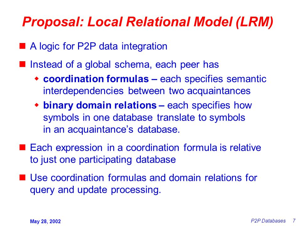 May 28, 2002 P2P Databases 7 Proposal: Local Relational Model (LRM) A logic for P2P data integration Instead of a global schema, each peer has  coordination formulas – each specifies semantic interdependencies between two acquaintances  binary domain relations – each specifies how symbols in one database translate to symbols in an acquaintance's database.
