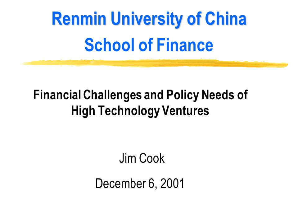 Renmin University of China Renmin University of China School of Finance Financial Challenges and Policy Needs of High Technology Ventures Jim Cook December 6, 2001