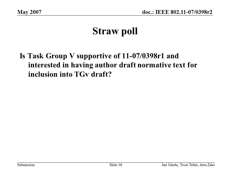 doc.: IEEE 802.11-07/0398r2 Submission May 2007 Jari Jokela, Yossi Tsfati, Artu ZaksSlide 36 Straw poll Is Task Group V supportive of 11-07/0398r1 and