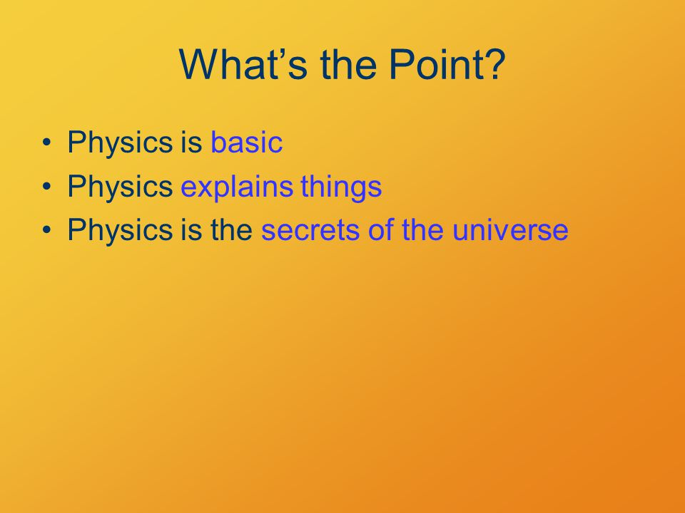 What's the Point Physics is basic Physics explains things Physics is the secrets of the universe