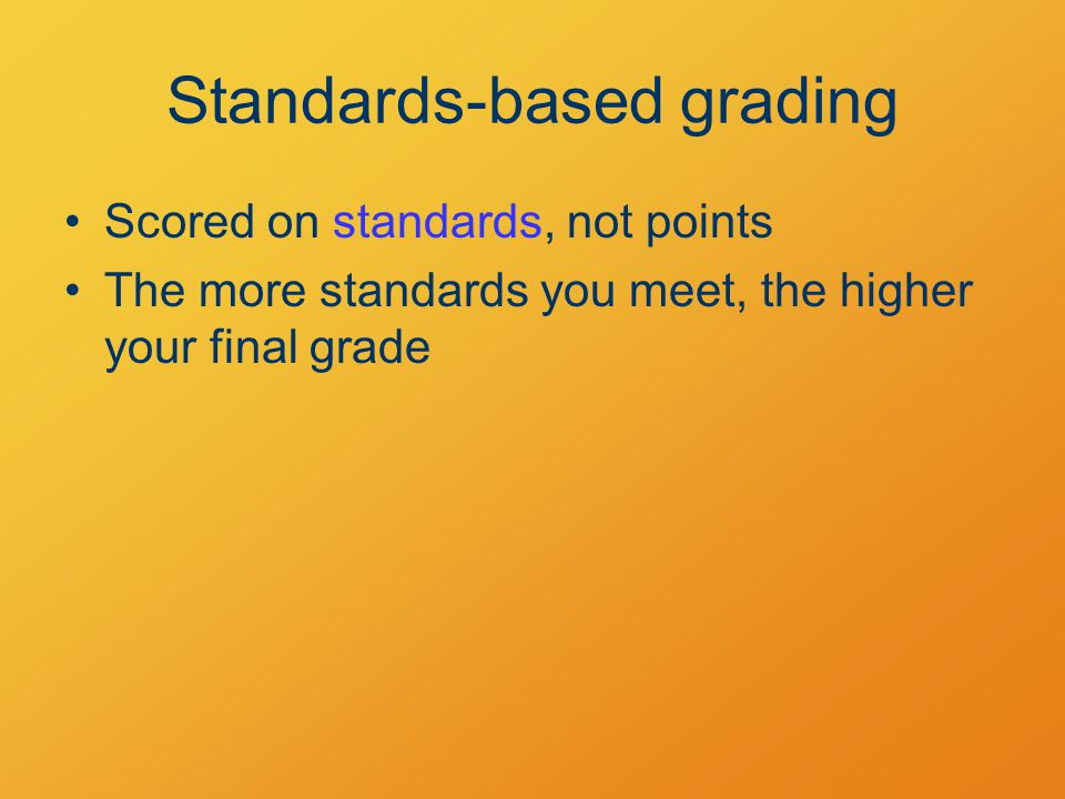 Standards-based grading Scored on standards, not points The more standards you meet, the higher your final grade