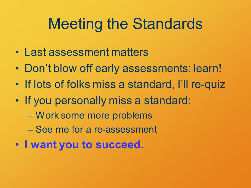 Meeting the Standards Last assessment matters Don't blow off early assessments: learn.