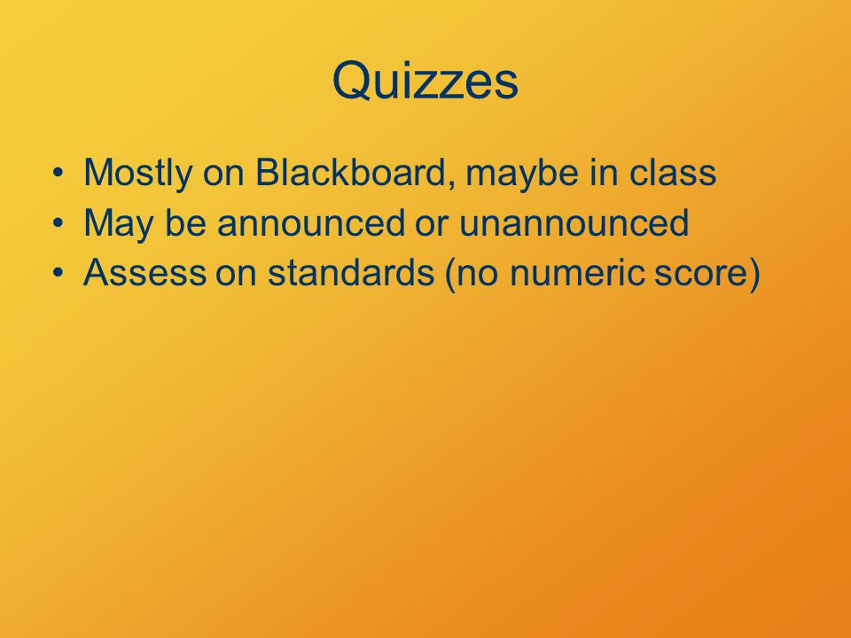 Quizzes Mostly on Blackboard, maybe in class May be announced or unannounced Assess on standards (no numeric score)