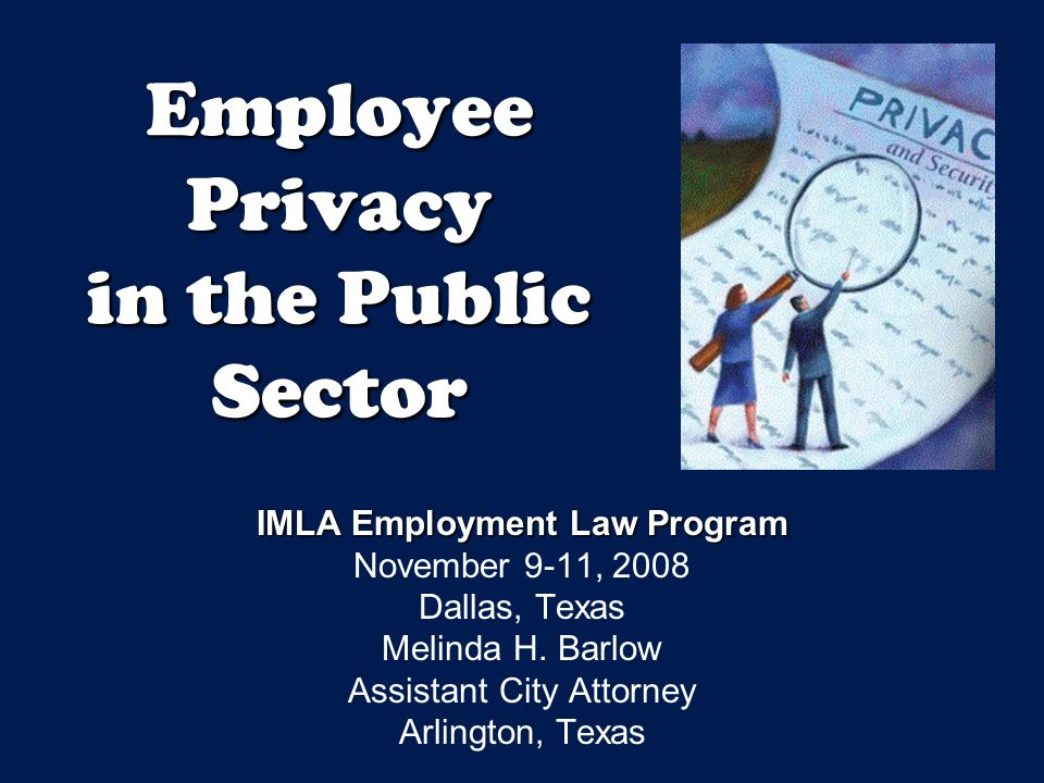 Employee Privacy in the Public Sector IMLA Employment Law Program November 9-11, 2008 Dallas, Texas Melinda H.