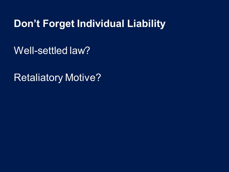 Don't Forget Individual Liability Well-settled law? Retaliatory Motive?