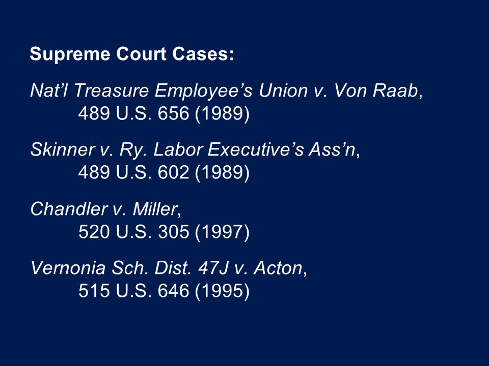Supreme Court Cases: Nat'l Treasure Employee's Union v. Von Raab, 489 U.S. 656 (1989) Skinner v. Ry. Labor Executive's Ass'n, 489 U.S. 602 (1989) Chan