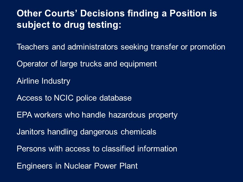 Other Courts' Decisions finding a Position is subject to drug testing: Teachers and administrators seeking transfer or promotion Operator of large trucks and equipment Airline Industry Access to NCIC police database EPA workers who handle hazardous property Janitors handling dangerous chemicals Persons with access to classified information Engineers in Nuclear Power Plant