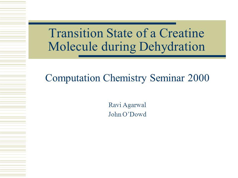 Transition State of a Creatine Molecule during Dehydration Computation Chemistry Seminar 2000 Ravi Agarwal John O'Dowd