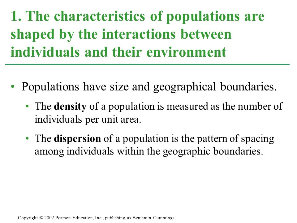 Populations have size and geographical boundaries. The density of a population is measured as the number of individuals per unit area. The dispersion