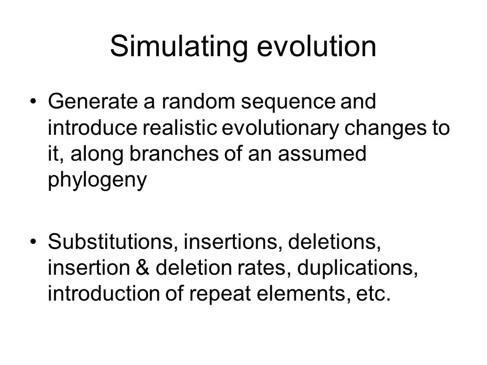 Simulating evolution Generate a random sequence and introduce realistic evolutionary changes to it, along branches of an assumed phylogeny Substitutions, insertions, deletions, insertion & deletion rates, duplications, introduction of repeat elements, etc.
