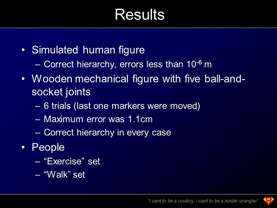 Results Simulated human figure –Correct hierarchy, errors less than 10 -6 m Wooden mechanical figure with five ball-and- socket joints –6 trials (last one markers were moved) –Maximum error was 1.1cm –Correct hierarchy in every case People – Exercise set – Walk set i want to be a cowboy, i want to be a render wrangler