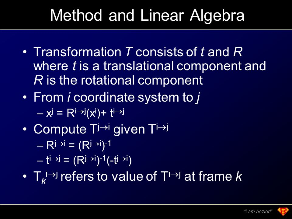 Method and Linear Algebra Transformation T consists of t and R where t is a translational component and R is the rotational component From i coordinate system to j –x j = R i  j (x i )+ t i  j Compute T j  i given T i  j –R j  i = (R j  i ) -1 –t i  j = (R j  i ) -1 (-t j  i ) T k i  j refers to value of T i  j at frame k i am bezier!