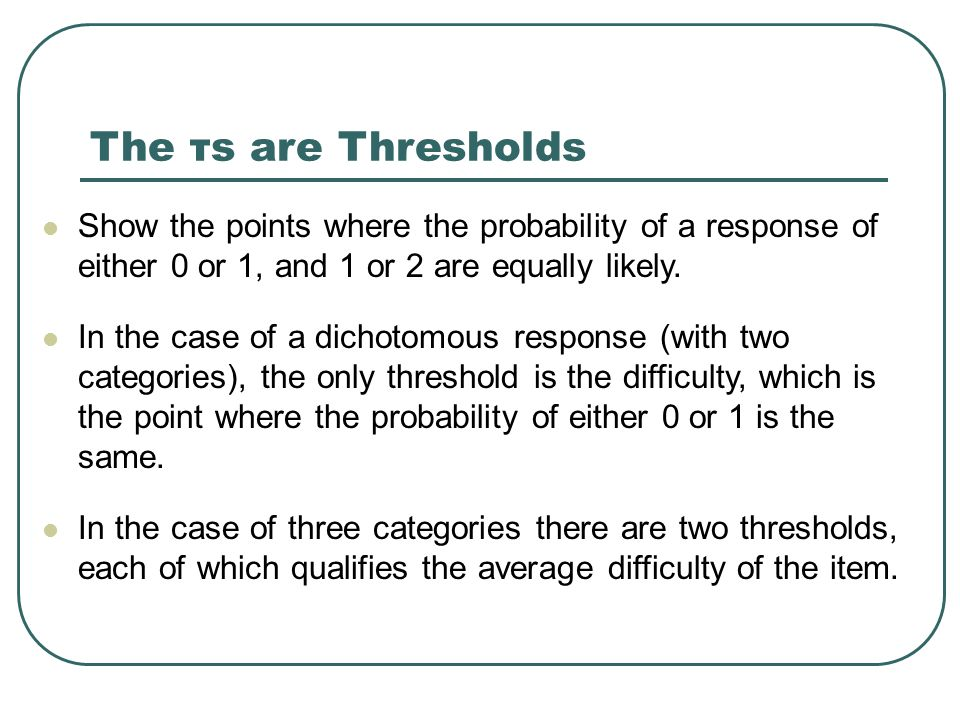 The τs are Thresholds Show the points where the probability of a response of either 0 or 1, and 1 or 2 are equally likely.