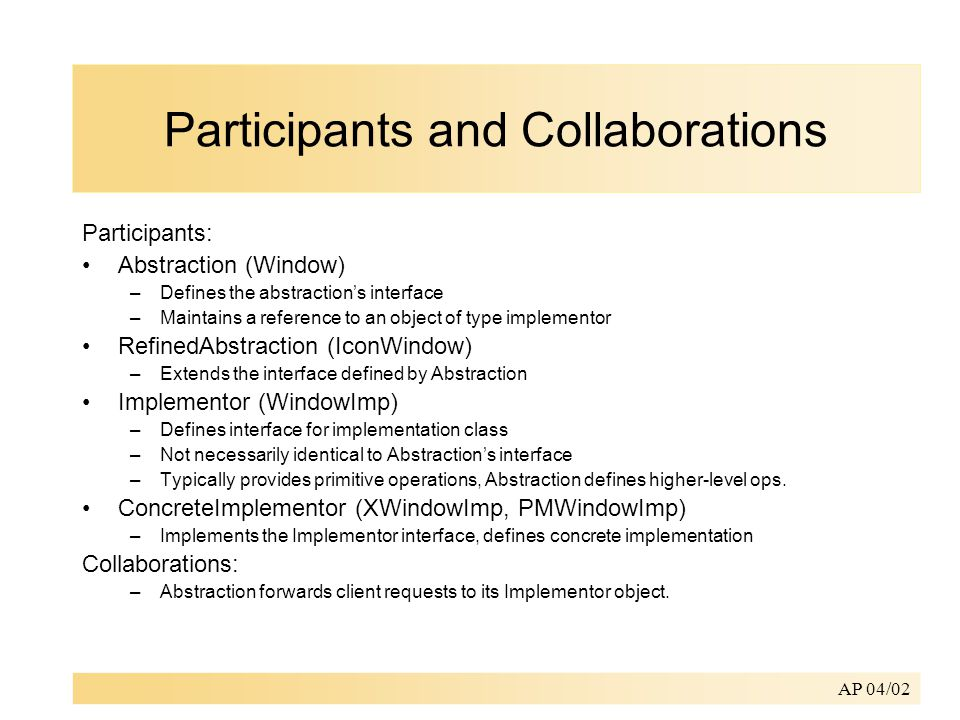 AP 04/02 Participants and Collaborations Participants: Abstraction (Window) –Defines the abstraction's interface –Maintains a reference to an object of type implementor RefinedAbstraction (IconWindow) –Extends the interface defined by Abstraction Implementor (WindowImp) –Defines interface for implementation class –Not necessarily identical to Abstraction's interface –Typically provides primitive operations, Abstraction defines higher-level ops.
