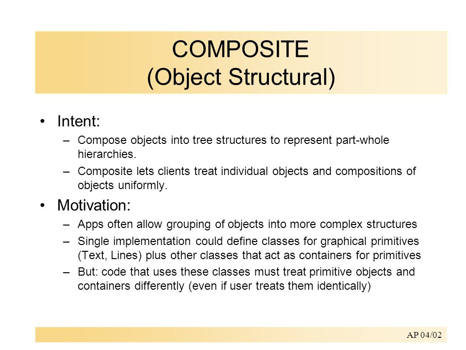 AP 04/02 COMPOSITE (Object Structural) Intent: –Compose objects into tree structures to represent part-whole hierarchies.