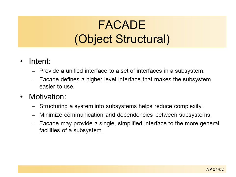 AP 04/02 FACADE (Object Structural) Intent: –Provide a unified interface to a set of interfaces in a subsystem.