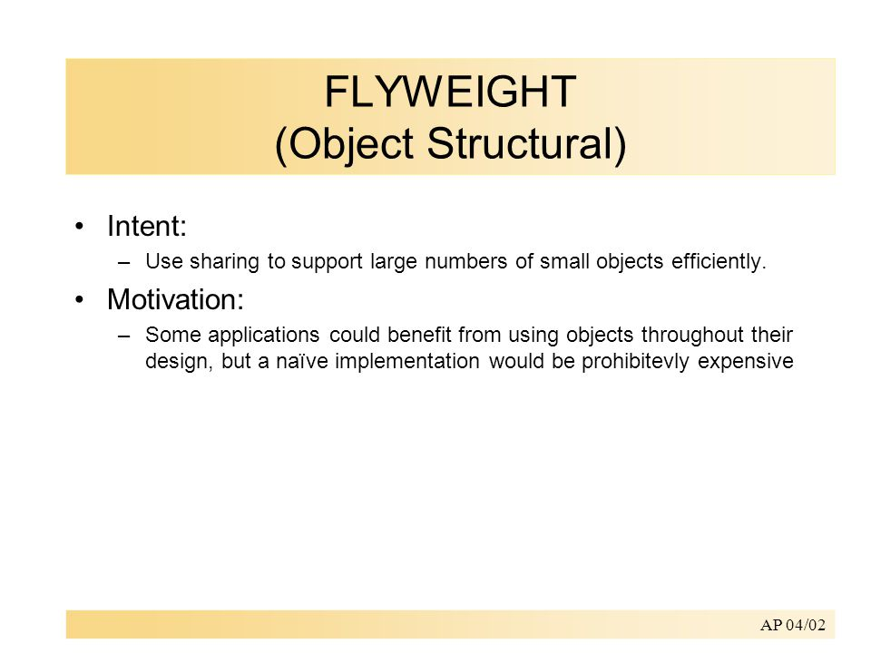 AP 04/02 FLYWEIGHT (Object Structural) Intent: –Use sharing to support large numbers of small objects efficiently.