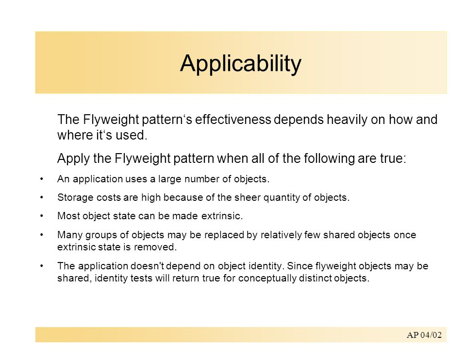 AP 04/02 Applicability The Flyweight pattern's effectiveness depends heavily on how and where it's used.