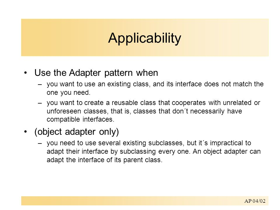 AP 04/02 Applicability Use the Adapter pattern when –you want to use an existing class, and its interface does not match the one you need.