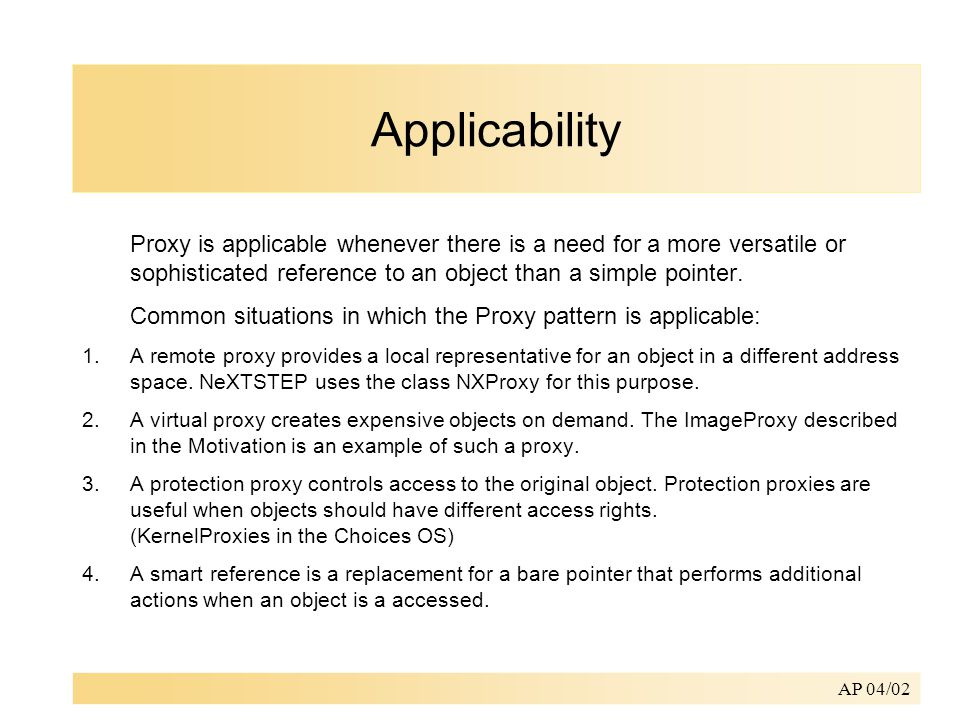 AP 04/02 Applicability Proxy is applicable whenever there is a need for a more versatile or sophisticated reference to an object than a simple pointer.