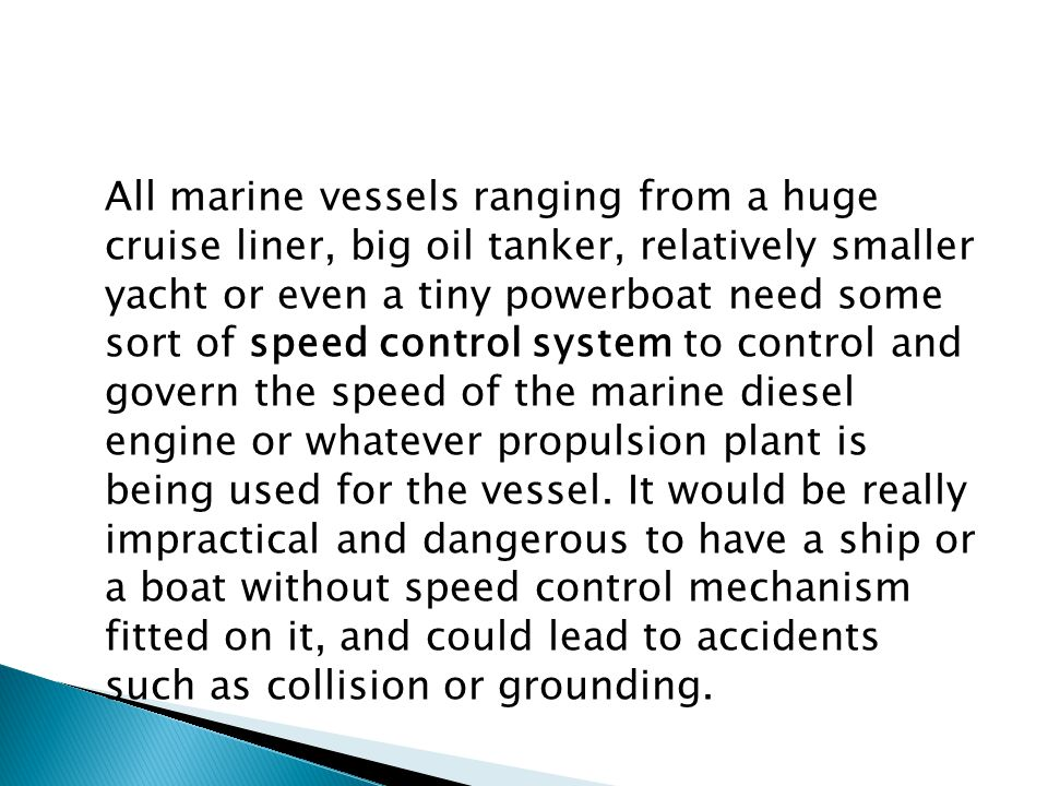 All marine vessels ranging from a huge cruise liner, big oil tanker, relatively smaller yacht or even a tiny powerboat need some sort of speed control system to control and govern the speed of the marine diesel engine or whatever propulsion plant is being used for the vessel.
