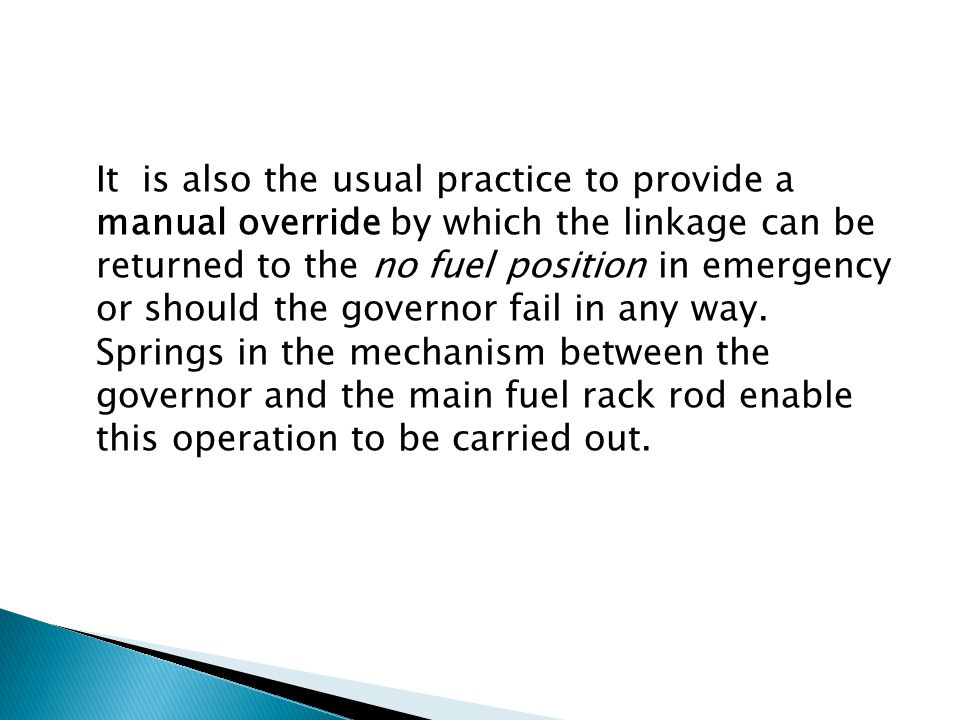 It is also the usual practice to provide a manual override by which the linkage can be returned to the no fuel position in emergency or should the governor fail in any way.