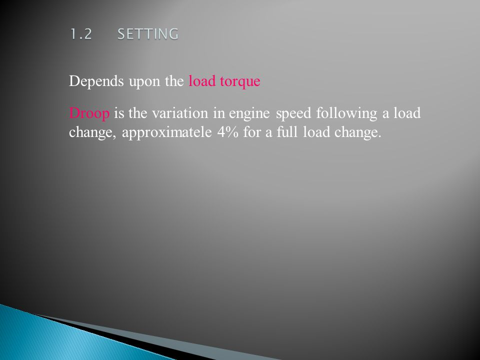 Depends upon the load torque Droop is the variation in engine speed following a load change, approximatele 4% for a full load change.