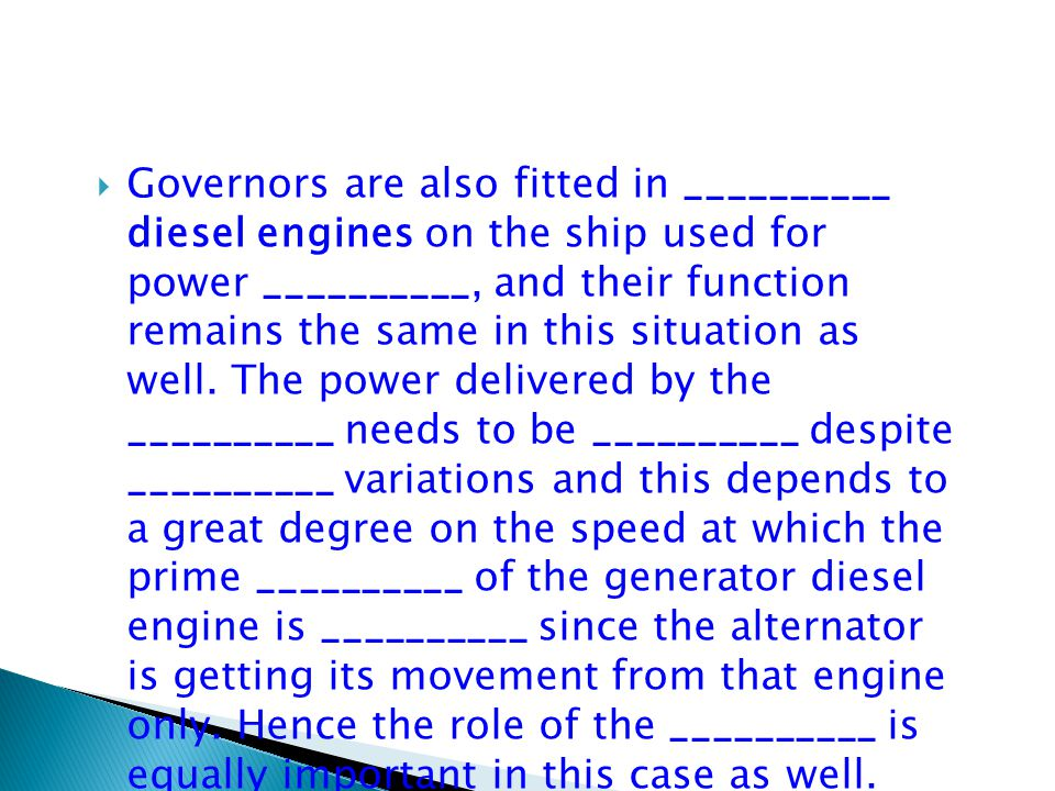  Governors are also fitted in __________ diesel engines on the ship used for power __________, and their function remains the same in this situation as well.
