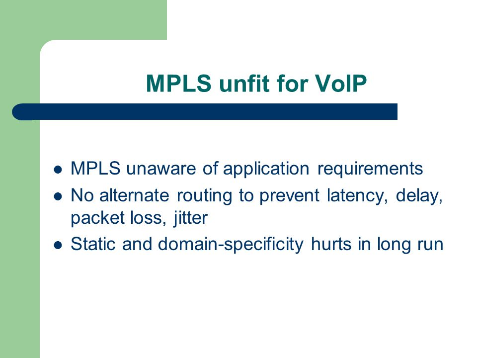 MPLS unfit for VoIP MPLS unaware of application requirements No alternate routing to prevent latency, delay, packet loss, jitter Static and domain-specificity hurts in long run