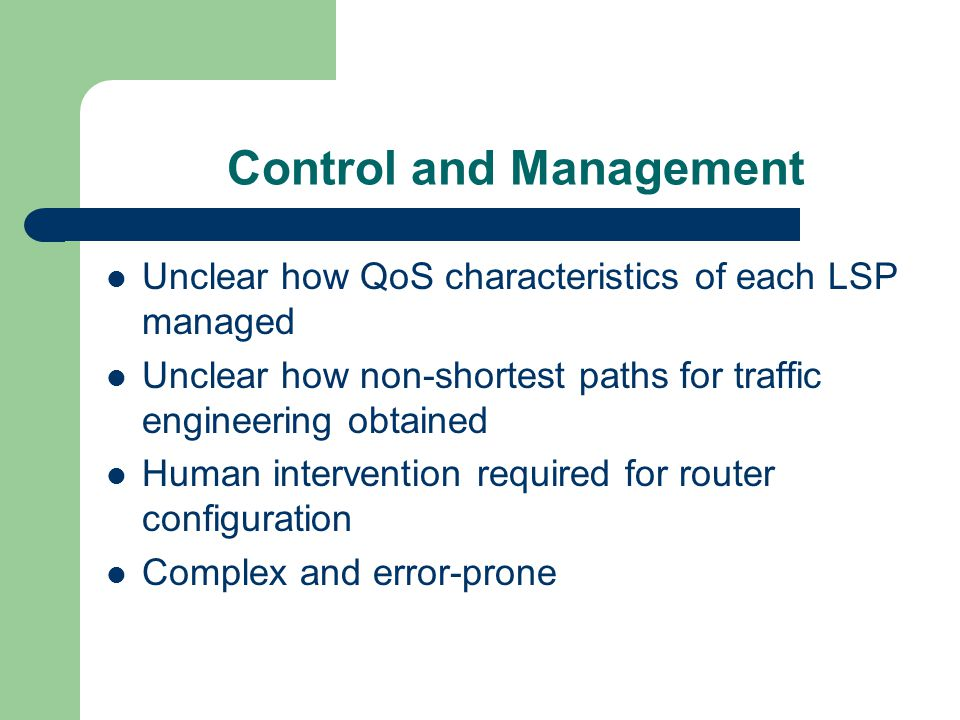 Control and Management Unclear how QoS characteristics of each LSP managed Unclear how non-shortest paths for traffic engineering obtained Human intervention required for router configuration Complex and error-prone