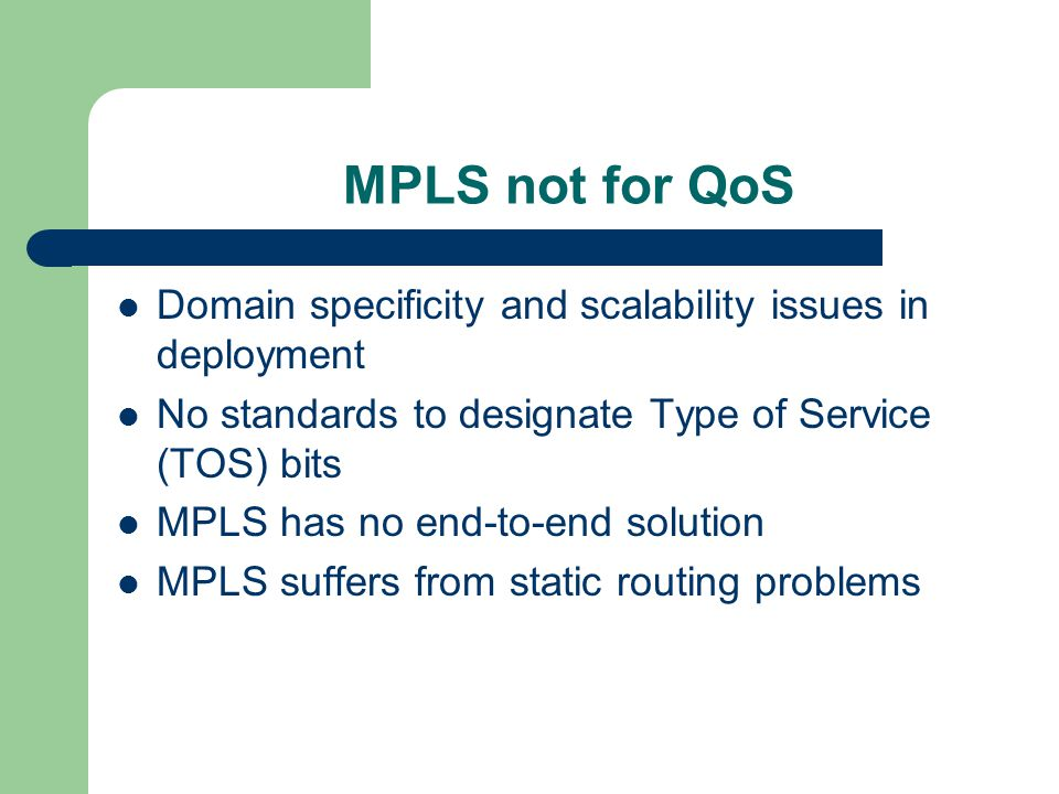 MPLS not for QoS Domain specificity and scalability issues in deployment No standards to designate Type of Service (TOS) bits MPLS has no end-to-end solution MPLS suffers from static routing problems