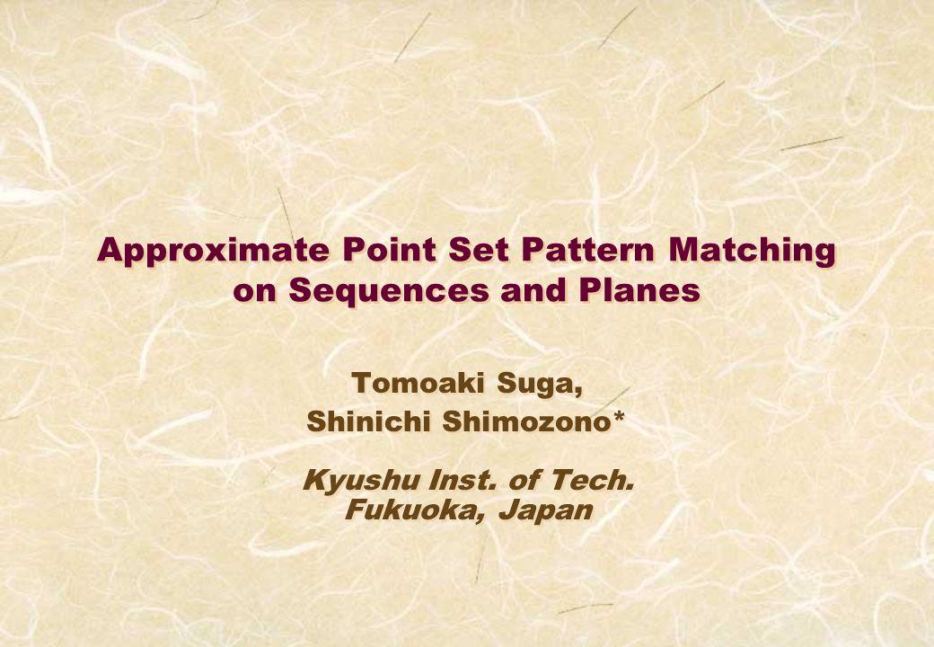 Approximate Point Set Pattern Matching on Sequences and Planes Tomoaki Suga, Shinichi Shimozono* Kyushu Inst.