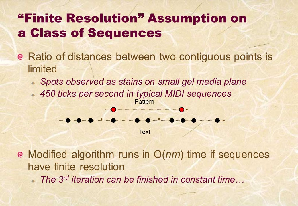 Finite Resolution Assumption on a Class of Sequences Ratio of distances between two contiguous points is limited Spots observed as stains on small gel media plane 450 ticks per second in typical MIDI sequences Modified algorithm runs in O(nm) time if sequences have finite resolution The 3 rd iteration can be finished in constant time… Pattern Text
