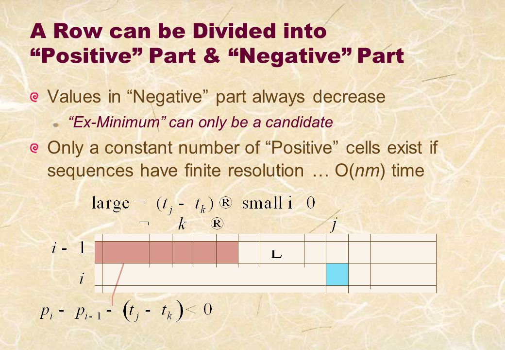 A Row can be Divided into Positive Part & Negative Part Values in Negative part always decrease Ex-Minimum can only be a candidate Only a constant number of Positive cells exist if sequences have finite resolution … O(nm) time