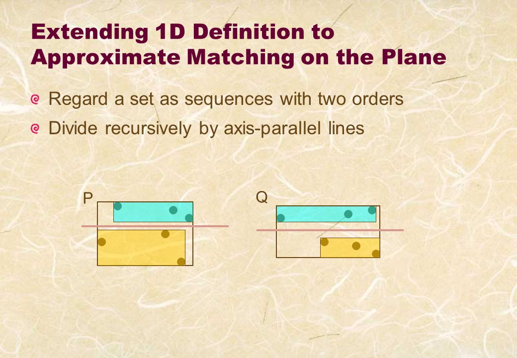 Extending 1D Definition to Approximate Matching on the Plane Regard a set as sequences with two orders Divide recursively by axis-parallel lines P Q