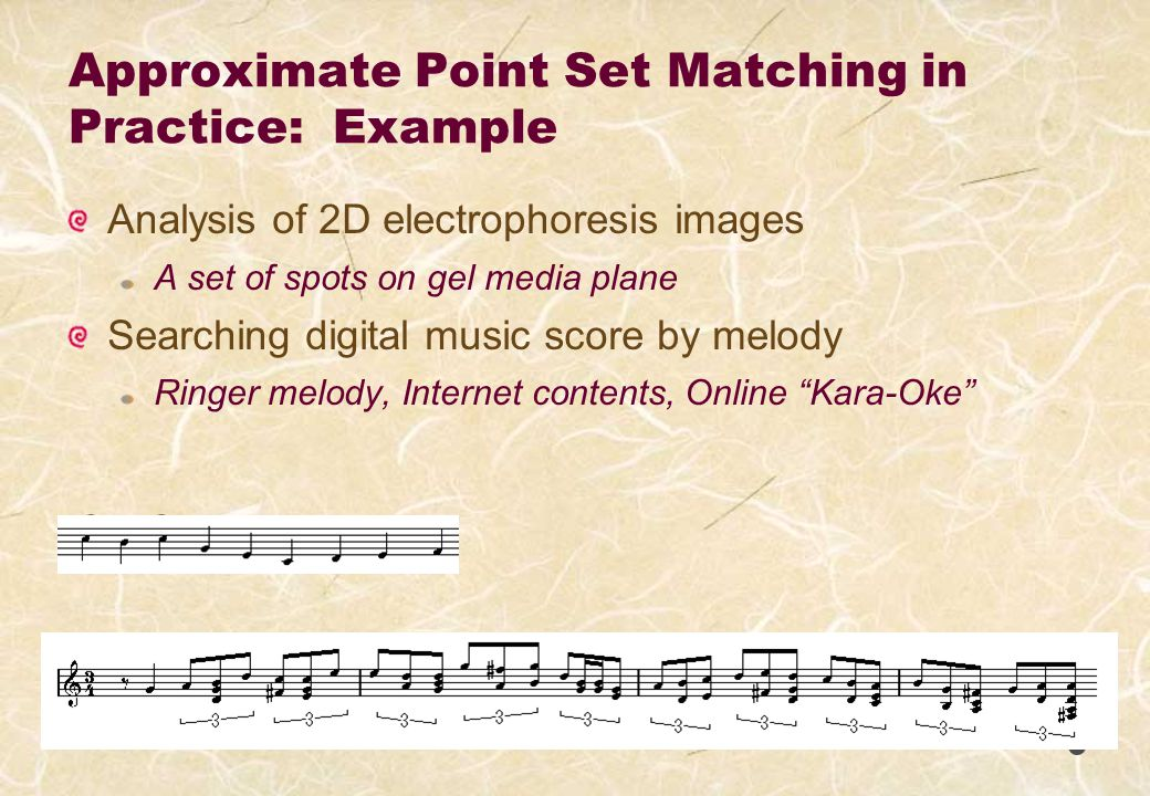 Approximate Point Set Matching in Practice: Example Analysis of 2D electrophoresis images A set of spots on gel media plane Searching digital music score by melody Ringer melody, Internet contents, Online Kara-Oke