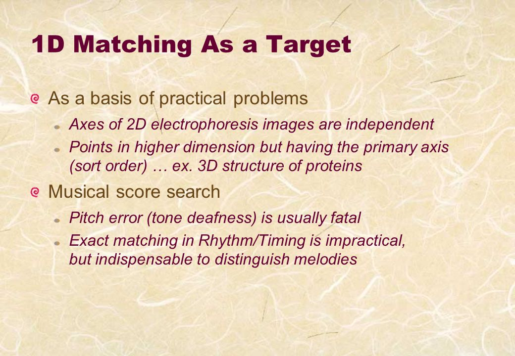 1D Matching As a Target As a basis of practical problems Axes of 2D electrophoresis images are independent Points in higher dimension but having the primary axis (sort order) … ex.