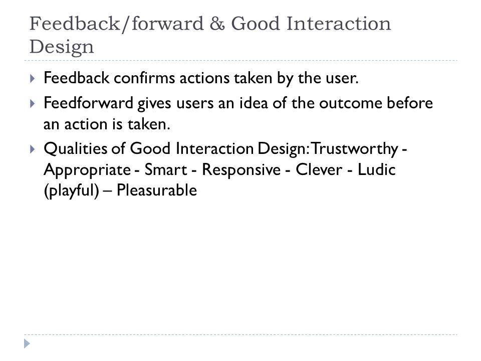 Feedback/forward & Good Interaction Design  Feedback confirms actions taken by the user.  Feedforward gives users an idea of the outcome before an a