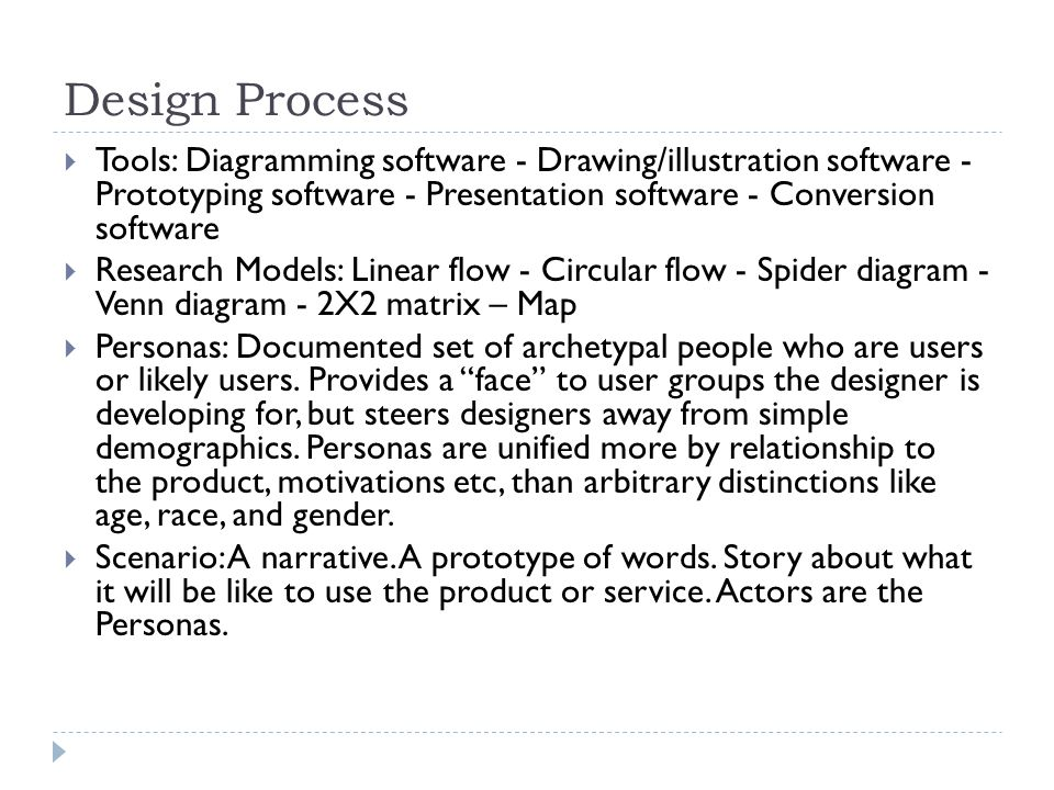 Design Process  Tools: Diagramming software - Drawing/illustration software - Prototyping software - Presentation software - Conversion software  Research Models: Linear flow - Circular flow - Spider diagram - Venn diagram - 2X2 matrix – Map  Personas: Documented set of archetypal people who are users or likely users.